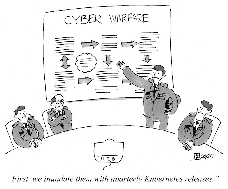 """Cyber warfare cartoon """"First we inundate them with quarterly Kubernetes releases."""""""